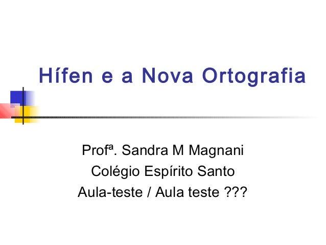 Hífen e a Nova Ortografia  Profª. Sandra M Magnani  Colégio Espírito Santo  Aula-teste / Aula teste ???