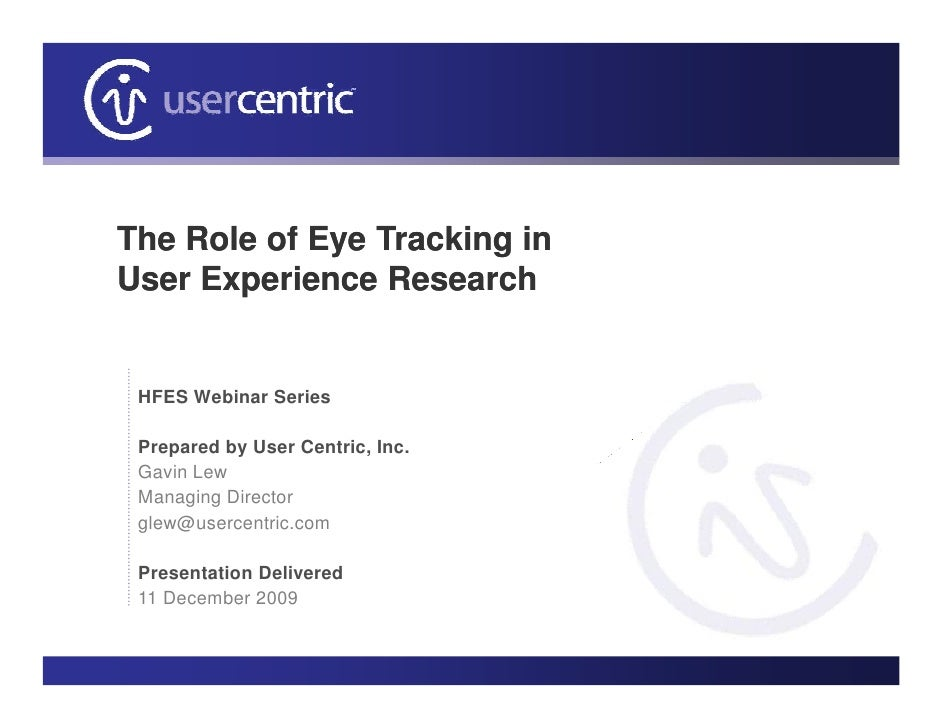 The Role of Eye Tracking in User Experience Research    HFES Webinar Series   Prepared by User Centric, Inc.  Gavin Lew  M...