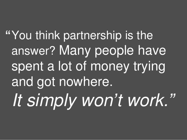 12 You think partnership is the answer? Many people have spent a lot of money trying and got nowhere. It simply won't work...