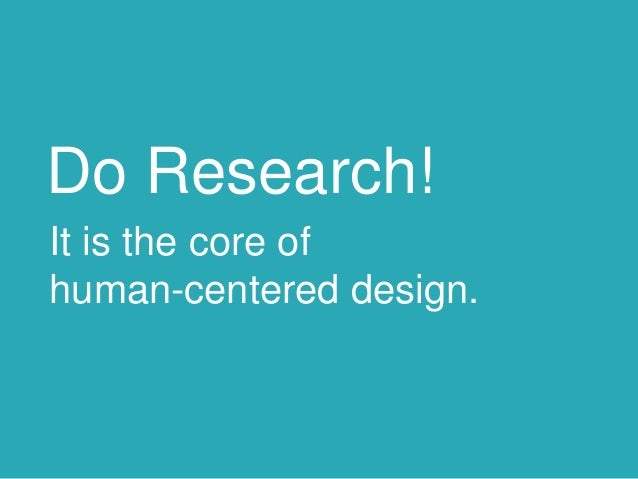 Do Research! It is the core of human-centered design.