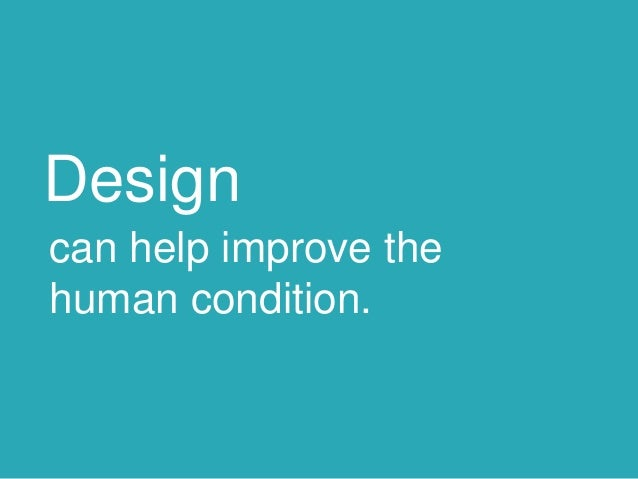 Design can help improve the human condition.