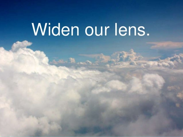 Widen our lens.