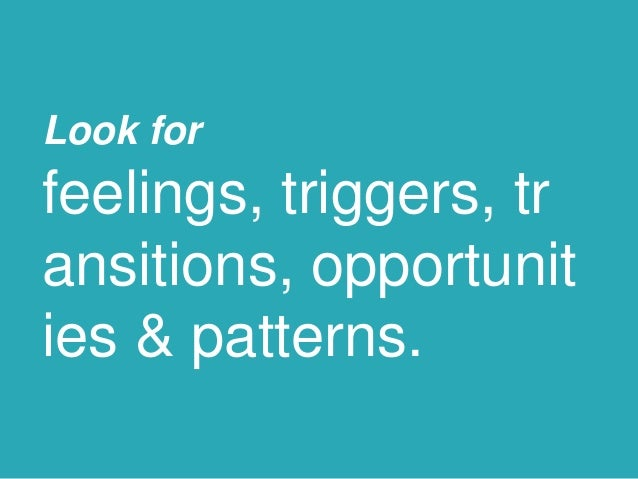 Look for feelings, triggers, tr ansitions, opportunit ies & patterns.
