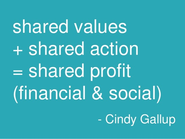 shared values + shared action = shared profit (financial & social) - Cindy Gallup