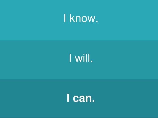 I know. I will. I can.