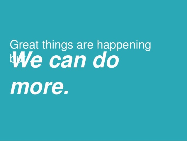 Great things are happening but...We can do more.