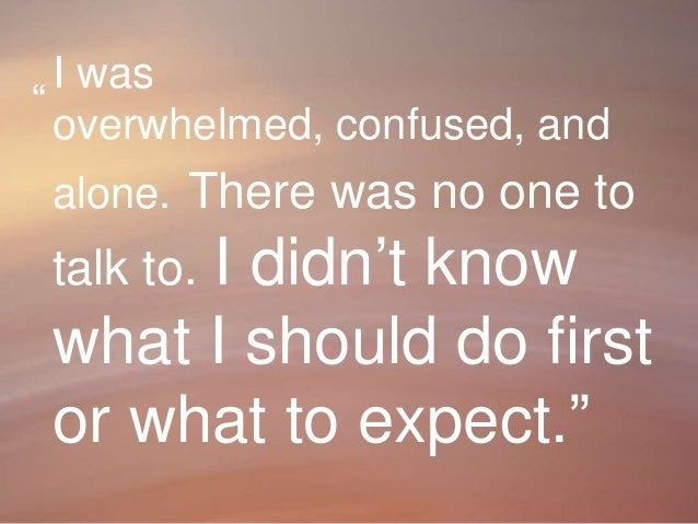 4 I was overwhelmed, confused, and alone. There was no one to talk to. I didn't know what I should do first or what to exp...