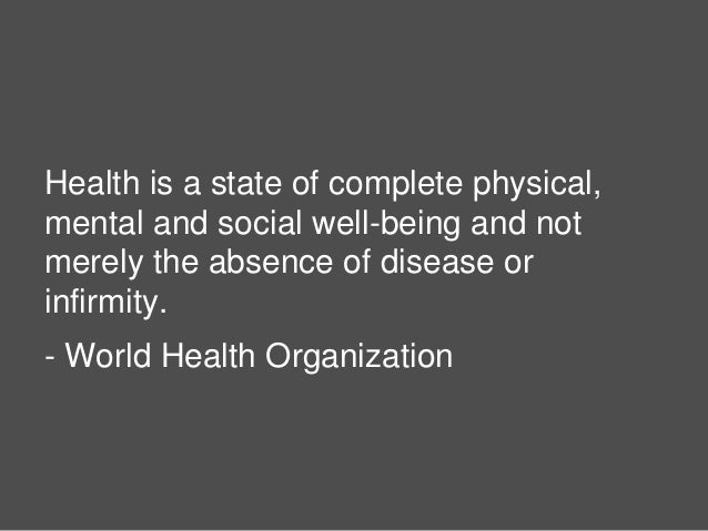 5 Health is a state of complete physical, mental and social well-being and not merely the absence of disease or infirmity....