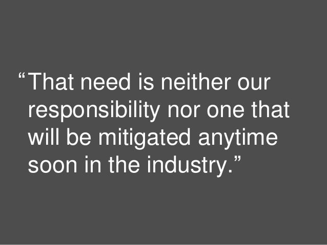 """9 That need is neither our responsibility nor one that will be mitigated anytime soon in the industry."""" """""""