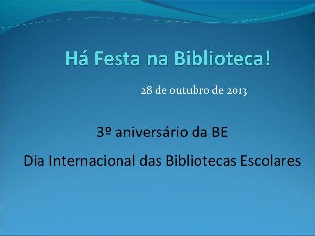 28 de outubro de 2013  3º aniversário da BE Dia Internacional das Bibliotecas Escolares