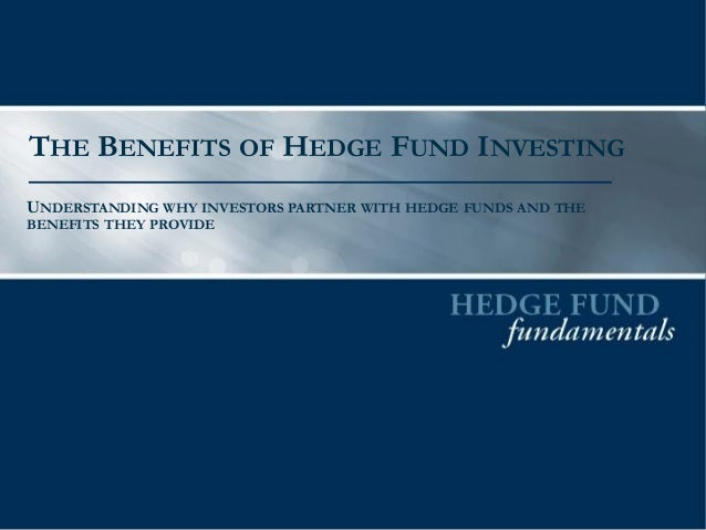 THE BENEFITS OF HEDGE FUND INVESTING  UNDERSTANDING WHY INVESTORS PARTNER WITH HEDGE FUNDS AND THE BENEFITS THEY PROVIDE