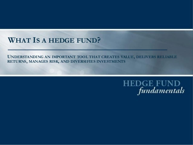 WHAT IS A HEDGE FUND? UNDERSTANDING AN IMPORTANT TOOL THAT CREATES VALUE, DELIVERS RELIABLE RETURNS, MANAGES RISK, AND DIV...