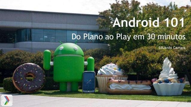 Android 101 Do Plano ao Play em 30 minutos Eduardo Carrara