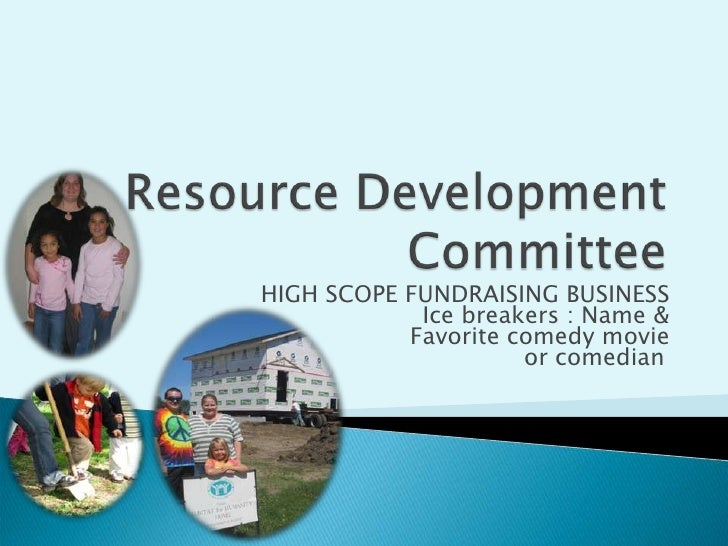 Resource Development Committee<br />HIGH SCOPE FUNDRAISING BUSINESS<br />Ice breakers : Name &<br />Favorite comedy movie ...