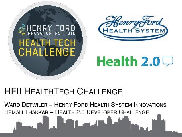 HFII HEALTHTECH CHALLENGE WARD DETWILER – HENRY FORD HEALTH SYSTEM INNOVATIONS HEMALI THAKKAR – HEALTH 2.0 DEVELOPER CHALL...