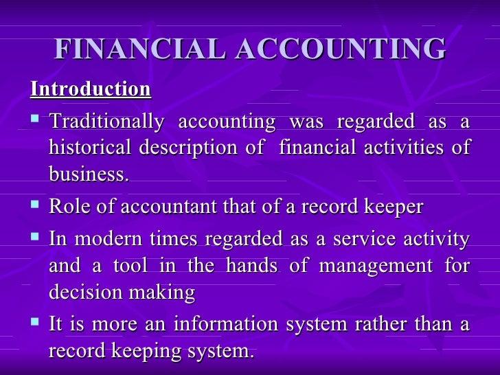 FINANCIAL ACCOUNTING <ul><li>Introduction </li></ul><ul><li>Traditionally accounting was regarded as a historical descript...