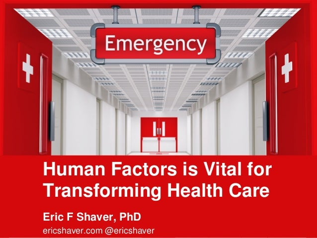 1 Human Factors is Vital for Transforming Health Care Eric F Shaver, PhD ericshaver.com @ericshaver