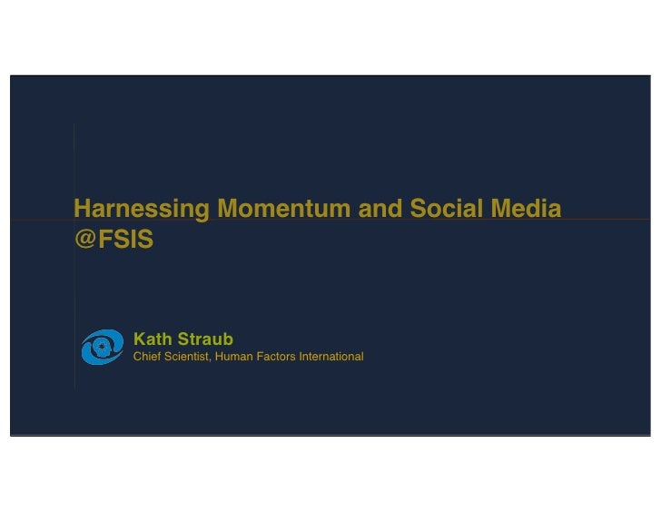 Harnessing Momentum and Social Media @FSIS       Kath Straub     Chief Scientist, Human Factors International