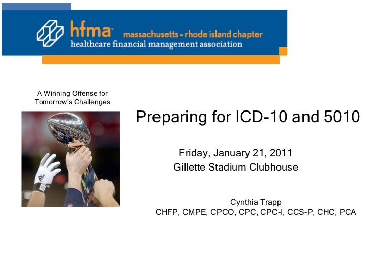 Preparing for ICD-10 and 5010 Friday, January 21, 2011 Gillette Stadium Clubhouse Cynthia Trapp CHFP, CMPE, CPCO, CPC, CPC...