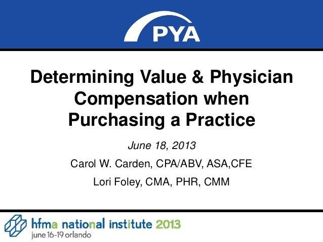 0Determining Value & PhysicianCompensation whenPurchasing a PracticeJune 18, 2013Carol W. Carden, CPA/ABV, ASA,CFELori Fol...