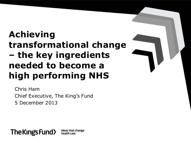 Achieving transformational change – the key ingredients needed to become a high performing NHS Chris Ham Chief Executive, ...