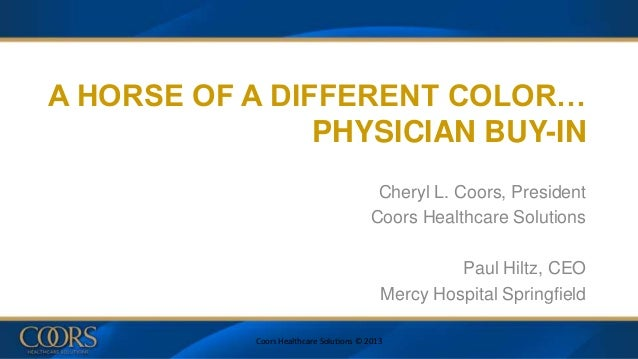 A HORSE OF A DIFFERENT COLOR… PHYSICIAN BUY-IN Cheryl L. Coors, President Coors Healthcare Solutions Paul Hiltz, CEO Mercy...