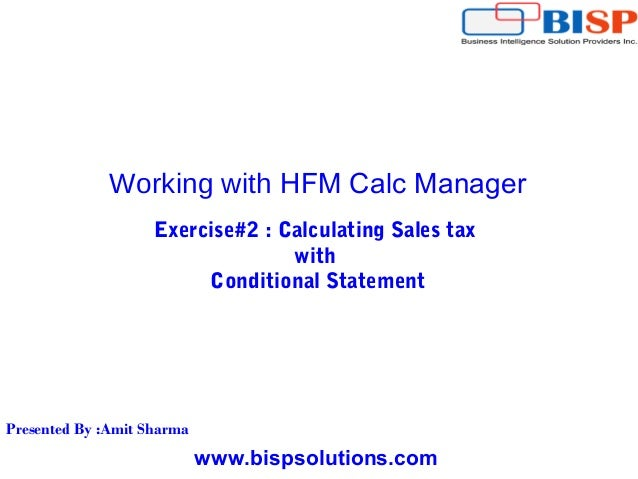 www.bispsolutions.com Working with HFM Calc Manager Exercise#2 : Calculating Sales tax with Conditional Statement Presente...