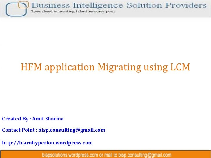 HFM application Migrating using LCMCreated By : Amit SharmaContact Point : bisp.consulting@gmail.comhttp://learnhyperion.w...