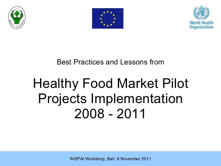 Healthy Food Market Pilot Projects Implementation 2008 - 2011 Best Practices  and Lessons  from INSPAI Workshop, Bali, 8 N...
