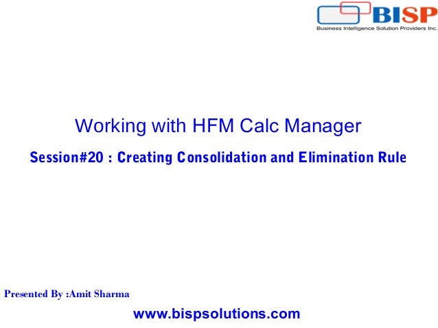 www.bispsolutions.com Working with HFM Calc Manager Session#20 : Creating Consolidation and Elimination Rule Presented By ...