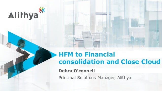 HFM to Financial consolidation and Close Cloud Debra O'connell Principal Solutions Manager, Alithya