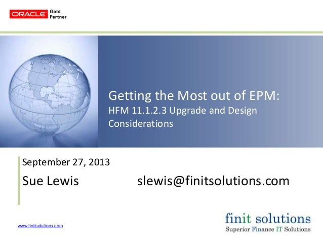www.finitsolutions.com Getting the Most out of EPM: HFM 11.1.2.3 Upgrade and Design Considerations September 27, 2013 Sue ...