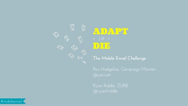 #mobileemail The Mobile Email Challenge Ros Hodgekiss, Campaign Monitor @yarrcat ! Ryan Riddle, ZURB @ryantriddle DIE ADA...