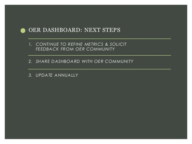OER DASHBOARD: NEXT STEPS 1. CONTINUE TO REFINE METRICS & SOLICIT FEEDBACK FROM OER COMMUNITY 2. SHARE DASHBOARD WITH OER ...