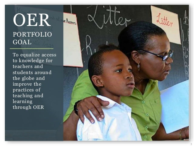 5 OER PORTFOLIO GOAL To equalize access to knowledge for teachers and students around the globe and improve the practices ...