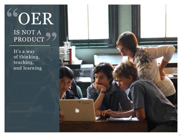 7 OER IS NOT A PRODUCT It's a way of thinking, teaching, and learning