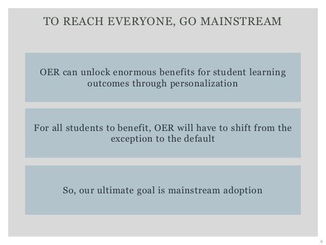 TO REACH EVERYONE, GO MAINSTREAM 9 So, our ultimate goal is mainstream adoption OER can unlock enormous benefits for stude...