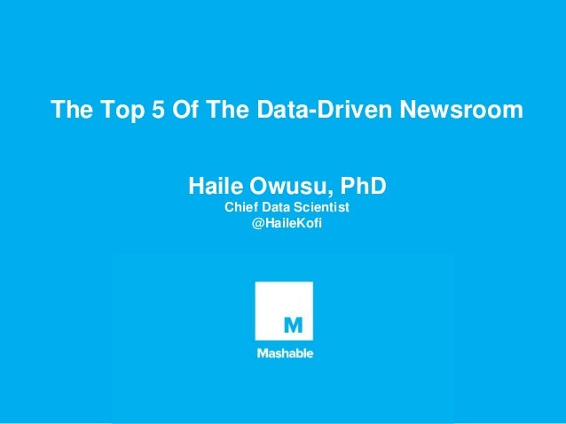 The Top 5 Of The Data-Driven Newsroom Haile Owusu, PhD Chief Data Scientist @HaileKofi