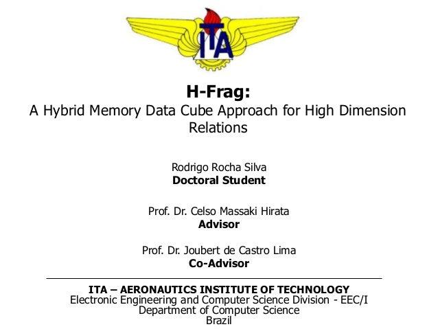 H-Frag: A Hybrid Memory Data Cube Approach for High Dimension Relations Rodrigo Rocha Silva Doctoral Student Prof. Dr. Cel...
