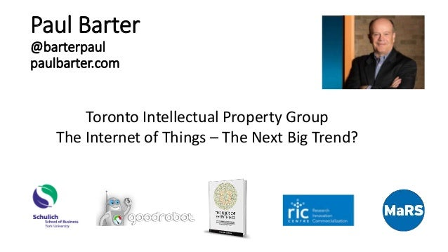 Paul Barter @barterpaul paulbarter.com Toronto Intellectual Property Group The Internet of Things – The Next Big Trend?
