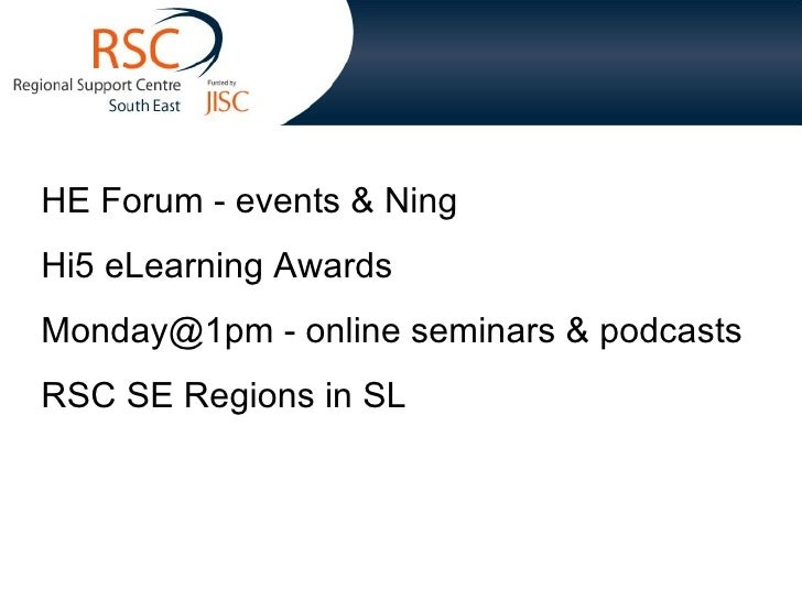 HE Forum - events & Ning Hi5 eLearning Awards Monday@1pm - online seminars & podcasts RSC SE Regions in SL