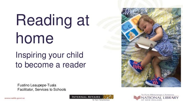 Reading at home Inspiring your child to become a reader Fuatino Leaupepe-Tuala Facilitator, Services to Schools