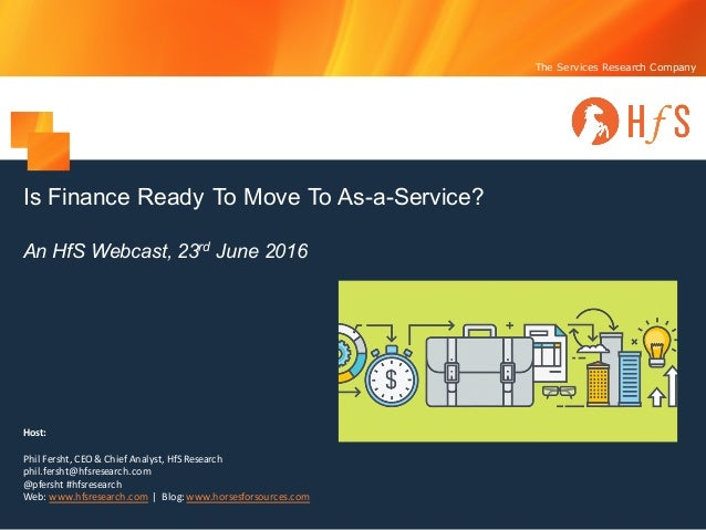 The Services Research Company Is Finance Ready To Move To As-a-Service? An HfS Webcast, 23rd June 2016 Host: Phil	Fersht,	...
