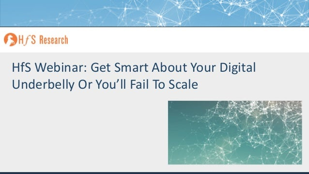 Proprietary │Page 1© 2018 HfS Research Ltd. HfS Webinar: Get Smart About Your Digital Underbelly Or You'll Fail To Scale