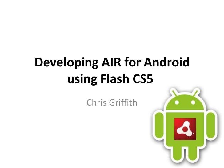 Developing AIR for Android using Flash CS5	<br />Chris Griffith<br />