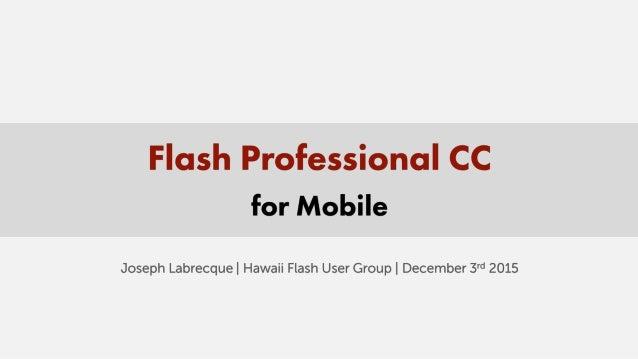 "Flash Professional CC for Mobile  Joseph Labrecquel Hawaii Flash User Group I December 3""' 2015"