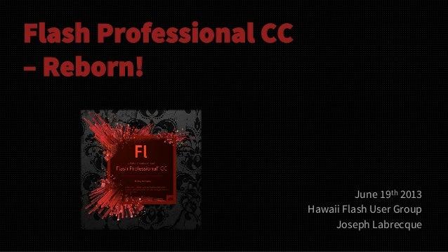 Flash Professional CC– Reborn!June 19th 2013Hawaii Flash User GroupJoseph Labrecque