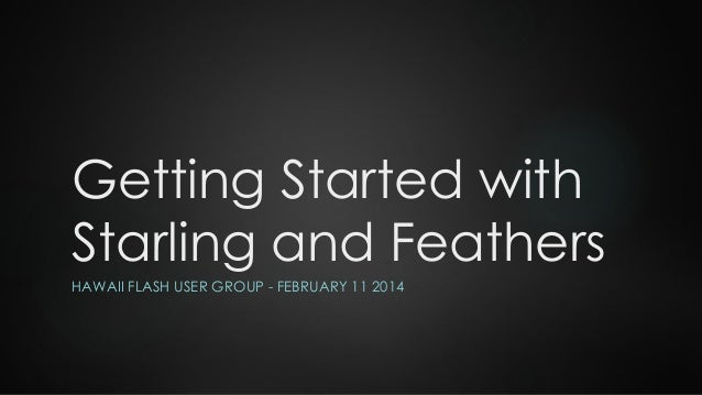 Getting Started with Starling and Feathers HAWAII FLASH USER GROUP - FEBRUARY 11 2014