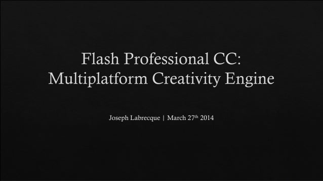 "Flash Professional CC:  Multiplatform Creativity Engine  Joseph Labrecque |  March 27""' 2014"