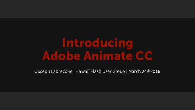 Introducing Adobe Animate CC Joseph Labrecque | Hawaii Flash User Group | March 24th 2016